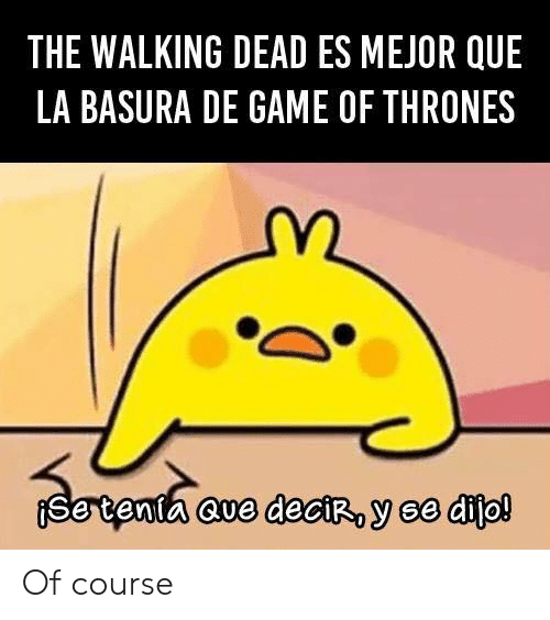 Game of Thrones, Memes, and The Walking Dead: THE WALKING DEAD ES MEJOR QUE  LA BASURA DE GAME OF THRONES  cve deroy se dito! Of course