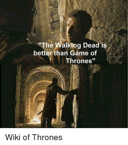 The Walking Dead Is Better Than Game of Thrones Wiki of Thrones