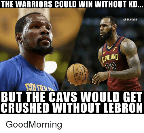 Cavs, Nba, and Lebron: THE WARRIORS COULD WIN WITHOUT KD..  @NBAMEMES  LEVELAND  BUT THE CAVS WOULD GET  CRUSHED WITHOUT LEBRON GoodMorning