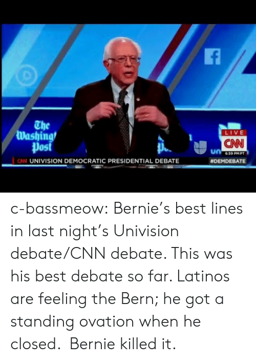 univision: The  Washing  Post  LIVE  CNN  6:59 PMPT  N UNIVISION DEMOCRATIC PRESIDENTIAL DEBATE  c-bassmeow:  Bernie's best lines in last night's Univision debate/CNN debate. This was his best debate so far. Latinos are feeling the Bern; he got a standing ovation when he closed.  Bernie killed it.