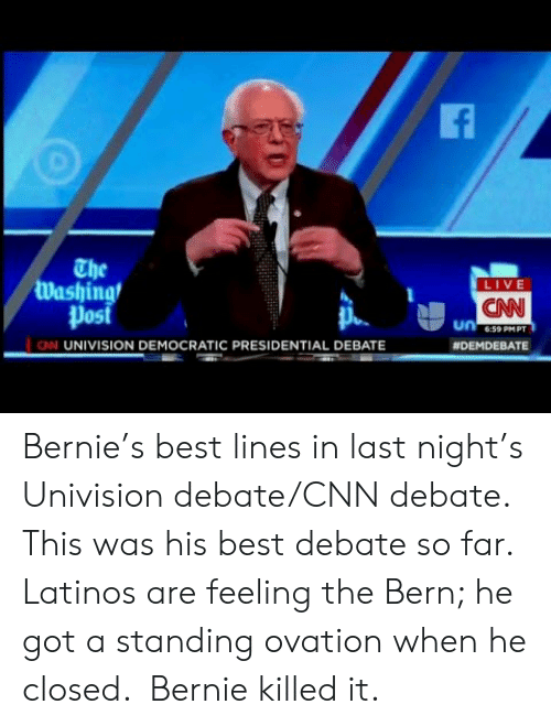 cnn.com, Latinos, and Best: The  Washing  Post  LIVE  CNN  6:59 PMPT  N UNIVISION DEMOCRATIC PRESIDENTIAL DEBATE  Bernie's best lines in last night's Univision debate/CNN debate. This was his best debate so far. Latinos are feeling the Bern; he got a standing ovation when he closed.  Bernie killed it.