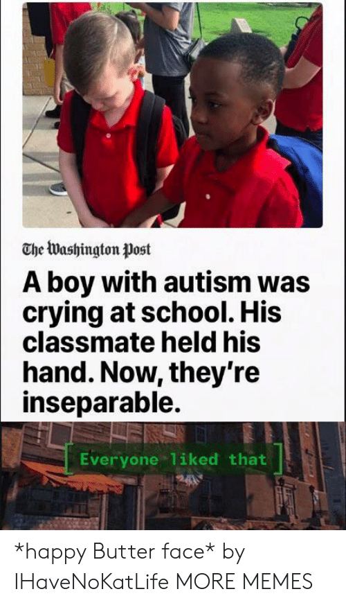 Crying, Dank, and Memes: The Washington Post  A boy with autism was  crying at school. His  classmate held his  hand. Now, they're  inseparable.  Everyone 1iked that *happy Butter face* by IHaveNoKatLife MORE MEMES