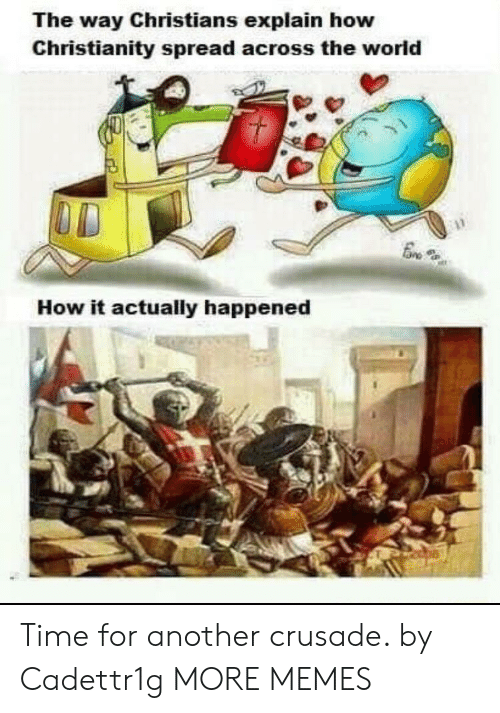 Christianity: The way Christians explain how  Christianity spread across the world  How it actually happened Time for another crusade. by Cadettr1g MORE MEMES