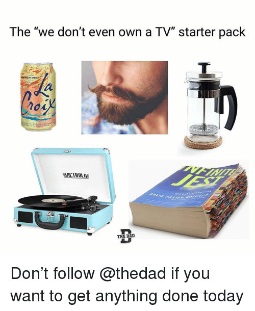 "Funny, Today, and Starter Pack: The ""we don't even own a TV"" starter pack  PERCH-PEA  VİCTROLE  THE DAI Don't follow @thedad if you want to get anything done today"