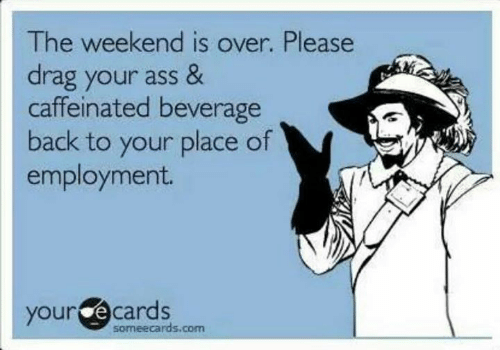 Ass, Dank, and Ecards: The weekend is over. Please  drag your ass &  caffeinated beverage  back to your place of  employment.  your ecards  someecards.com