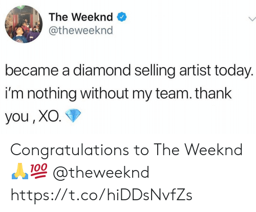 The Weeknd, Thank You, and Congratulations: The Weeknd  @theweeknd  became a diamond selling artist today.  i'm nothing without my team. thank  you, XO. Congratulations to The Weeknd 🙏💯 @theweeknd https://t.co/hiDDsNvfZs