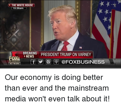 Mainstream Media: THE WHITE HOUSE  10:36am  BREAKING  NEWS  BNSIDENT TRUMP ON VARNEY  FOXI  NETWOR ,I  tf у| |@j |(9)| @FOXBUSINESS Our economy is doing better than ever and the mainstream media won't even talk about it!