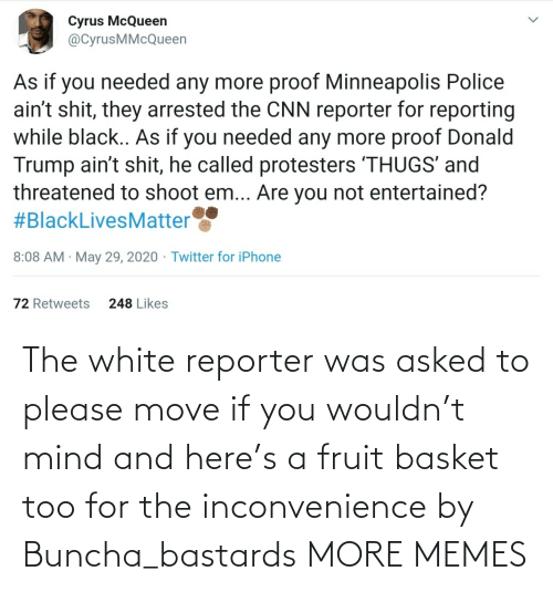 White: The white reporter was asked to please move if you wouldn't mind and here's a fruit basket too for the inconvenience by Buncha_bastards MORE MEMES