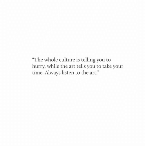 "Time, Art, and Culture: ""The whole culture is telling you to  hurry, while the art tells you to take your  time. Always listen to the art."""