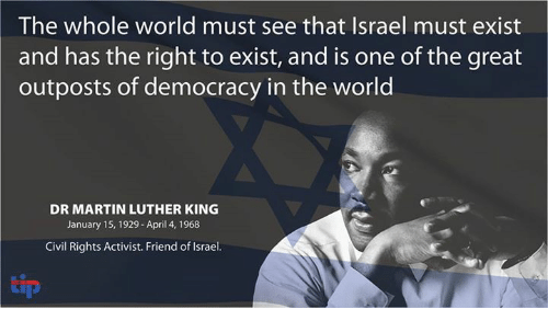 dr martin luther king: The whole world must see that Israel must exist  and has the right to exist, and is one of the great  outposts of democracy in the world  DR MARTIN LUTHER KING  January 15, 1929-April 4, 1968  Civil Rights Activist. Friend ofIsrael.