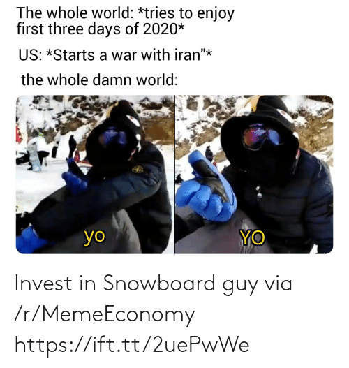 "Starts: The whole world: *tries to enjoy  first three days of 2020*  US: *Starts a war with iran""*  the whole damn world:  YO  yo Invest in Snowboard guy via /r/MemeEconomy https://ift.tt/2uePwWe"