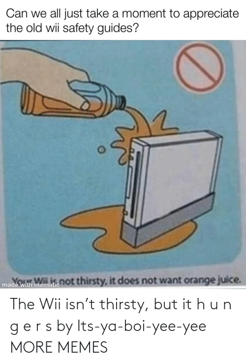 yee: The Wii isn't thirsty, but it h u n g e r s by Its-ya-boi-yee-yee MORE MEMES