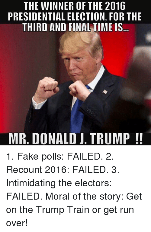 presidential elections: THE WINNER OF THE 2016  PRESIDENTIAL ELECTION, FOR THE  THIRD AND FINAL TIME IS  MR. DONALD J. TRUMP 1. Fake polls: FAILED. 2. Recount 2016: FAILED. 3. Intimidating the electors: FAILED. Moral of the story: Get on the Trump Train or get run over!