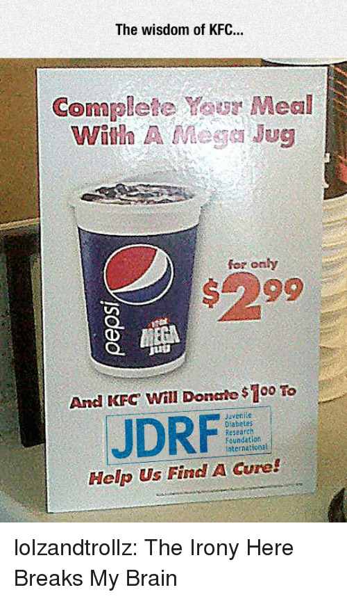 fer: The wisdom of KFC..  Complete Your Meal  With A Mege Jug  fer onhy  #299  And KFC Will Donale $100 To  Juvenile  JDRF  Research  Foundation  International  Help Us Find A Cure! lolzandtrollz:  The Irony Here Breaks My Brain