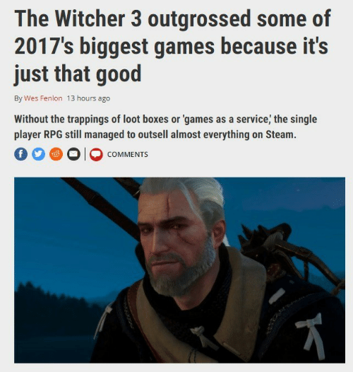 witcher 3: The Witcher 3 outgrossed some of  2017's biggest games because it's  just that good  By Wes Fenlon 13 hours ago  Without the trappings of loot boxes or 'games as a service, the single  player RPG still managed to outsell almost everything on Steam.  O O O COMMENTS