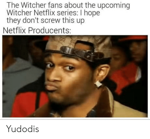 the witcher: The Witcher fans about the upcoming  Witcher Netflix series: I hope  they don't screw this up  Netflix Producents: Yudodis