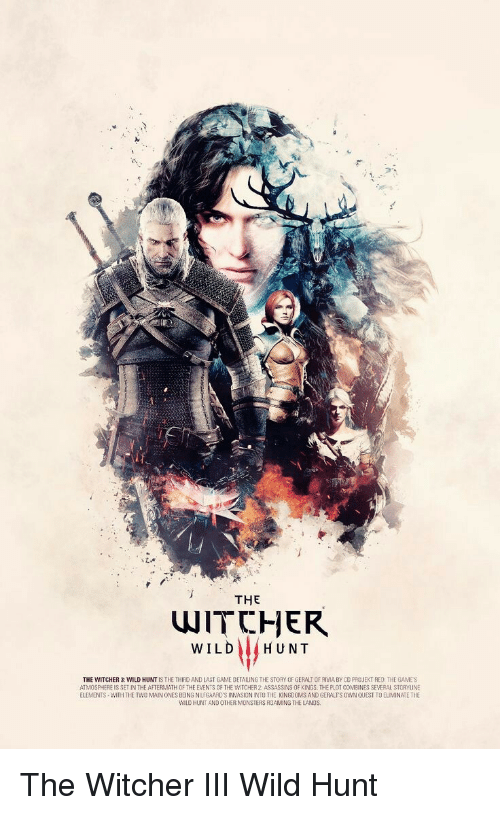 the witcher wild hunt: THE  WITCHER  WILD) (HUNT  LAST GAME DETALING TH  THE WITCHER 3: WILD HUNT IS THE THIFD AND E STORY OF GERALT OF RMA BY CO PRO JEKT RED THE GAMES  ATMOSPHERE IS SET IN THE AFTERMATHOF THE EVENTS OF THE WITCHER 2: ASSASSINS OF KINGS. THE PLOT COMEINES SEVERAL STORYLINE  ELEMENTS-WITH THE TWO MAIN ONES BEING NILfGAARD'S İNVASIONINTO THE KINGDOMS AND GERALTS OWNQUEST TO ELIMINATE THE  WILD HUNT AND OTHER MONSIE ANDS  RS ROAMING THE L The Witcher III Wild Hunt
