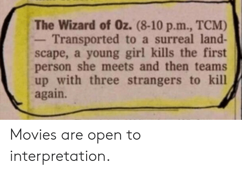 Movies, Girl, and Wizard of Oz: The Wizard of Oz. (8-10 p.m., TCM)  Transported to a surreal land-  scape, a young girl kills the first  person she meets and then teams  up with three strangers to kill  again. Movies are open to interpretation.