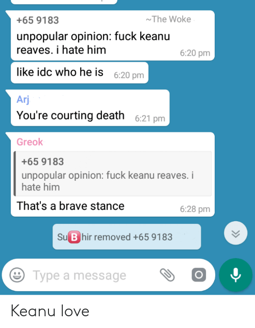 courting: The Woke  +65 9183  unpopular opinion: fuck keanu  reaves. i hate him  6:20 pm  like idc who he is  6:20 pm  Arj  You're courting death 6:21 pm  Greok  +65 9183  unpopular opinion: fuck keanu reaves. i  hate him  That's a brave stance  6:28 pm  Su B hir removed +65 9183  Type a message  » Keanu love