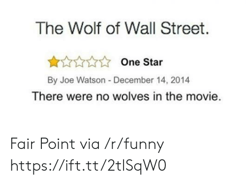 The Wolf of Wall Street: The Wolf of Wall Street.  One Star  By Joe Watson -December 14, 2014  There were no wolves in the movie. Fair Point via /r/funny https://ift.tt/2tlSqW0