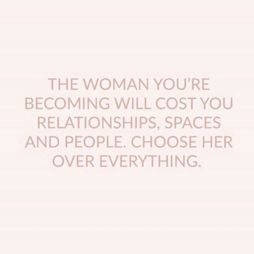 Relationships, Spaces, and Her: THE WOMAN YOU'RE  BECOMING WILL COST YOU  RELATIONSHIPS, SPACES  AND PEOPLE. CHOOSE HER  OVER EVERYTHING.