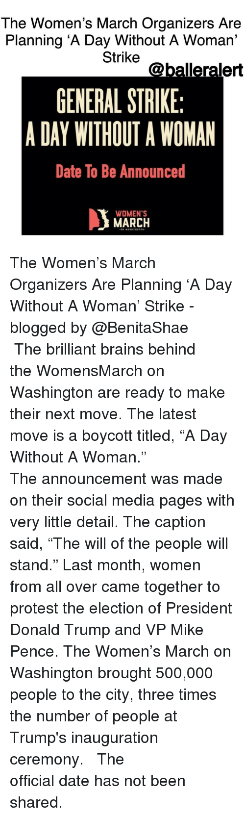 """Trump Inauguration: The Women's March Organizers Are  Planning A Day Without A Woman'  Strike  @balleralert  GENERAL STRIKE  A DAY WITHOUT A WOMAN  Date To Be Announced  WOMEN'S  MARCH  ON WASHINGTON The Women's March Organizers Are Planning 'A Day Without A Woman' Strike -blogged by @BenitaShae ⠀⠀⠀⠀⠀⠀⠀⠀⠀ ⠀⠀⠀⠀⠀⠀⠀⠀⠀ The brilliant brains behind the WomensMarch on Washington are ready to make their next move. The latest move is a boycott titled, """"A Day Without A Woman."""" ⠀⠀⠀⠀⠀⠀⠀⠀⠀ ⠀⠀⠀⠀⠀⠀⠀⠀⠀ The announcement was made on their social media pages with very little detail. The caption said, """"The will of the people will stand."""" Last month, women from all over came together to protest the election of President Donald Trump and VP Mike Pence. The Women's March on Washington brought 500,000 people to the city, three times the number of people at Trump's inauguration ceremony. ⠀⠀⠀⠀⠀⠀⠀⠀⠀ ⠀⠀⠀⠀⠀⠀⠀⠀⠀ The official date has not been shared."""