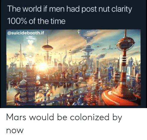 clarity: The world if men had post nut clarity  100% of the time  @suicidebooth.if Mars would be colonized by now