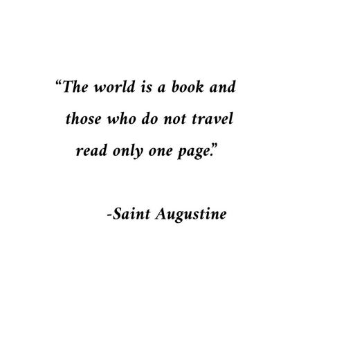 """Book, Travel, and World: """"The world is a book and  those who do not travel  read only one page.""""  1)  -Saint Augustine"""