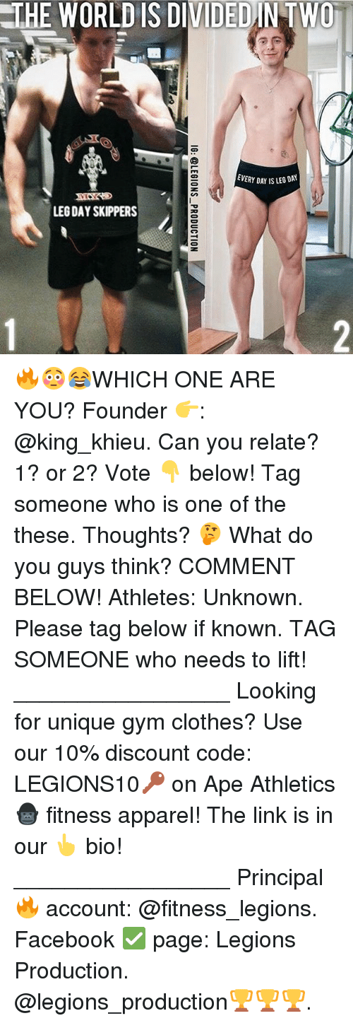 Apees: THE WORLD IS DIVIDEDINTWO  EVERY DAY IS LEG DAY  LEG DAY SKIPPERS 🔥😳😂WHICH ONE ARE YOU? Founder 👉: @king_khieu. Can you relate? 1? or 2? Vote 👇 below! Tag someone who is one of the these. Thoughts? 🤔 What do you guys think? COMMENT BELOW! Athletes: Unknown. Please tag below if known. TAG SOMEONE who needs to lift! _________________ Looking for unique gym clothes? Use our 10% discount code: LEGIONS10🔑 on Ape Athletics 🦍 fitness apparel! The link is in our 👆 bio! _________________ Principal 🔥 account: @fitness_legions. Facebook ✅ page: Legions Production. @legions_production🏆🏆🏆.