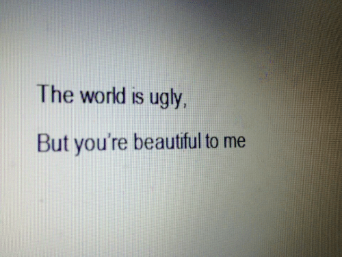 Beautiful, Ugly, and World: The world is ugly.  But you're beautiful to me