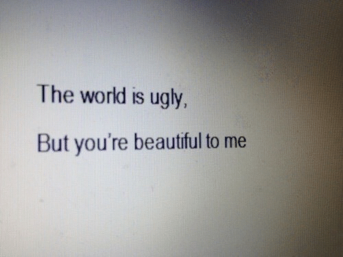 Beautiful, Ugly, and World: The world is ugly,  But you're beautiful to me