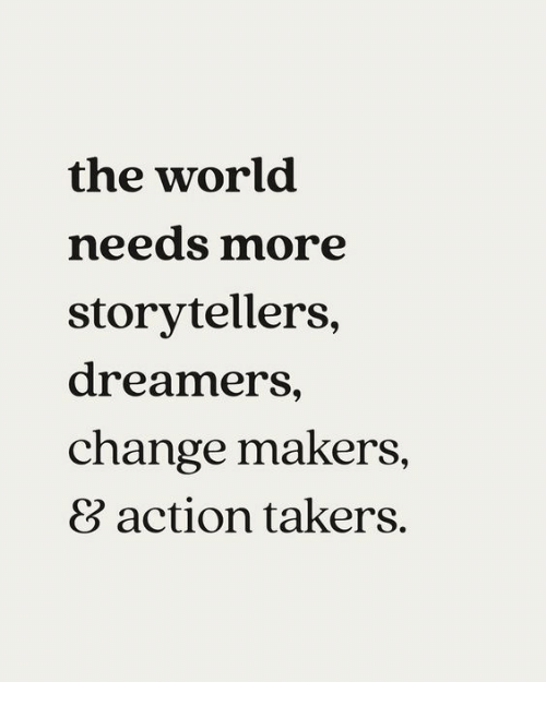World, Change, and Takers: the world  needs more  storytellers,  dreamers,  change makers,  8 action takers.
