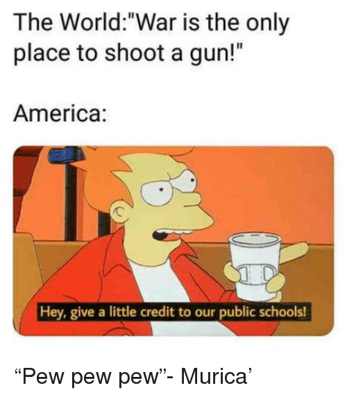 """murica: The World:""""War is the only  place to shoot a gun!""""  America:  Hey, give a little credit to our public schools! """"Pew pew pew""""- Murica'"""