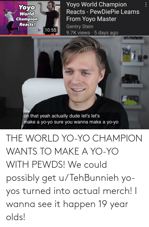 Possibly: THE WORLD YO-YO CHAMPION WANTS TO MAKE A YO-YO WITH PEWDS! We could possibly get u/TehBunnieh yo-yos turned into actual merch! I wanna see it happen 19 year olds!