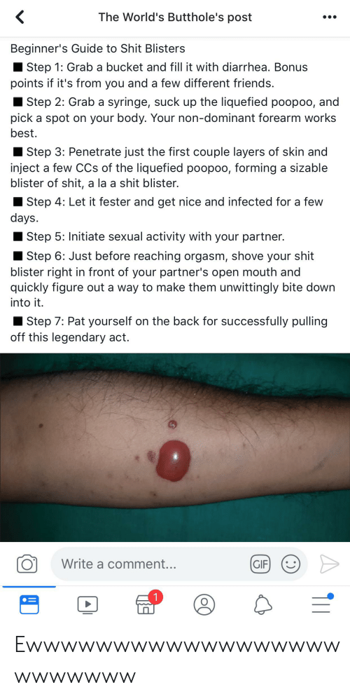 Friends, Gif, and Shit: The World's Butthole's post  Beginner's Guide to Shit Blisters  Step 1: Grab a bucket and fill it with diarrhea. Bonus  points if it's from you and a few different friends.  Step 2: Grab a syringe, suck up the liquefied poopoo, and  pick a spot on your body. Your non-dominant forearm works  best.  Step 3: Penetrate just the first couple layers of skin and  inject a few CCs of the liquefied poopoo, forming a sizable  blister of shit, a la a shit blister.  Step 4: Let it fester and get nice and infected for a few  days.  Step 5: Initiate sexual activity with your partner.  Step 6: Just before reaching orgasm, shove your shit  blister right in front of your partner's open mouth and  quickly figure out a way to make them unwittingly bite down  into it.  Step 7: Pat yourself on the back for successfully pulling  off this legendary act.  Write a comment...  GIF  1 Ewwwwwwwwwwwwwwwwwwwwwwwww