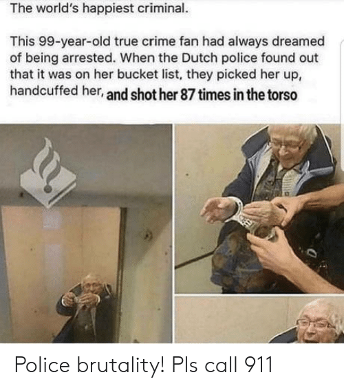 Bucket: The world's happiest criminal.  This 99-year-old true crime fan had always dreamed  of being arrested. When the Dutch police found out  that it was on her bucket list, they picked her up,  handcuffed her, and shot her 87 times in the torso Police brutality! Pls call 911