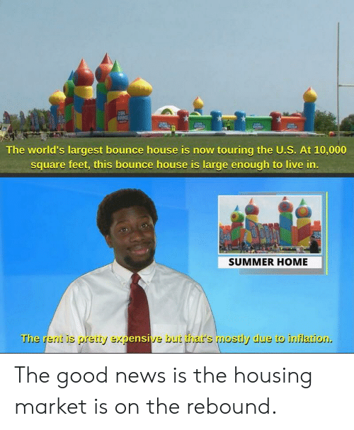 News, Summer, and Good: The world's largest bounce house is now touring the U.S. At 10,000  square feet, this bounce house is large enough to live in  SUMMER HOME  The  ensi  ve but thhar's mostly due to inflation The good news is the housing market is on the rebound.