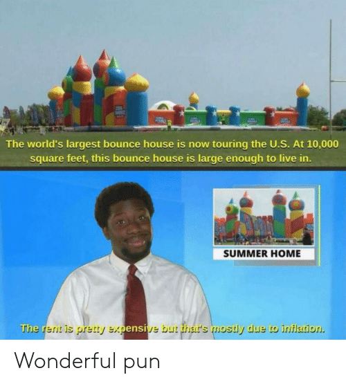 Square: The world's largest bounce house is now touring the U.S. At 10,000  square feet, this bounce house is large enough to live in.  SUMMER HOME  The rent is pretty expensive but thar's mostly due to inflation Wonderful pun