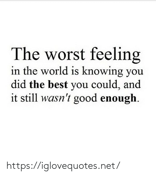 You Did: The worst feeling  in the world is knowing you  did the best you could, and  it still wasn't good enough. https://iglovequotes.net/