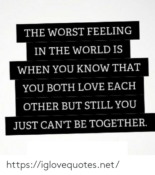 Know That: THE WORST FEELING  IN THE WORLD IS  WHEN YOU KNOW THAT  YOU BOTH LOVE EACH  OTHER BUT STILL YOU  JUST CAN'T BE TOGETHER. https://iglovequotes.net/