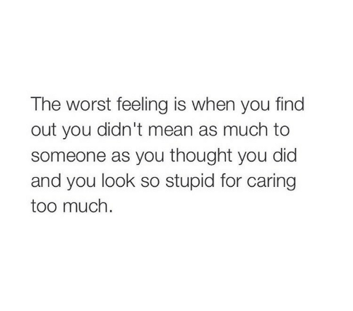 The Worst, Too Much, and Mean: The worst feeling is when you find  out you didn't mean as much to  someone as you thought you did  and you look so stupid for caring  too much