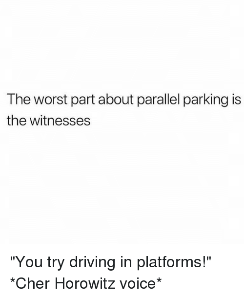 "Cher, Driving, and The Worst: The worst part about parallel parking is  the witnesses ""You try driving in platforms!"" *Cher Horowitz voice*"