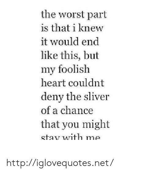 deny: the worst part  is that i knew  it would end  like this, but  my foolish  heart couldnt  deny the sliver  of a chance  that you might  stav with me http://iglovequotes.net/