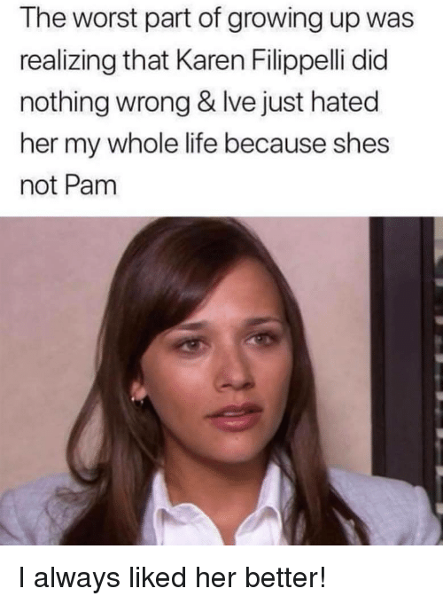 Growing Up, Life, and The Worst: The worst part of growing up was  realizing that Karen Filippelli did  nothing wrong & Ive just hated  her my whole life because shes  not Pam I always liked her better!