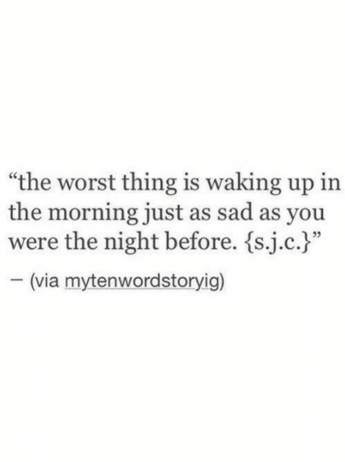 """The Worst, Sad, and Via: """"the worst thing is waking up in  the morning just as sad as you  were the night before. {sic.)""""  (via mytenwordstoryig)"""