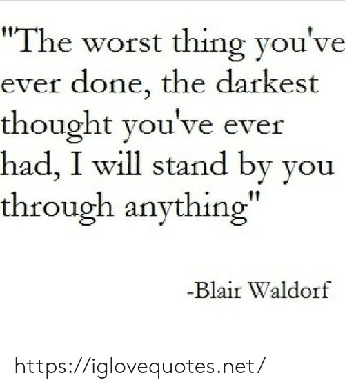 "stand: ""The worst thing you've  ever done, the darkest  thought you've ever  had, I will stand by you  through anything""  -Blair Waldorf https://iglovequotes.net/"