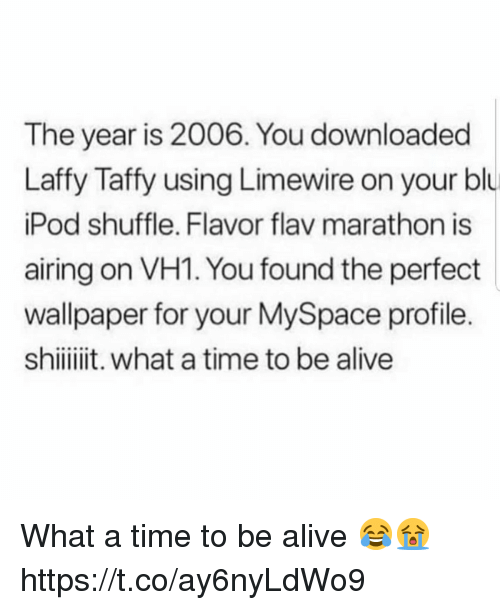 Alive, MySpace, and Time: The year is 2006. You downloaded  Laffy Taffy using Limewire on your blu  Pod shuffle. Flavor flav marathon is  airing on VH1. You found the perfect  wallpaper for your MySpace profile.  shiit. what a time to be alive What a time to be alive 😂😭 https://t.co/ay6nyLdWo9