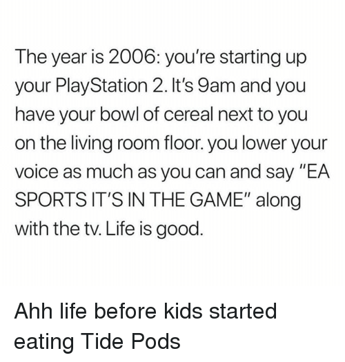 """Life, Nfl, and PlayStation: The year is 2006: you're starting up  your PlayStation 2. It's 9am and you  have your bowl of cereal next to you  on the living room floor. you lower your  voice as much as you can and say """"EA  SPORTS IT'S IN THE GAME"""" along  with the tv. Life is good Ahh life before kids started eating Tide Pods"""