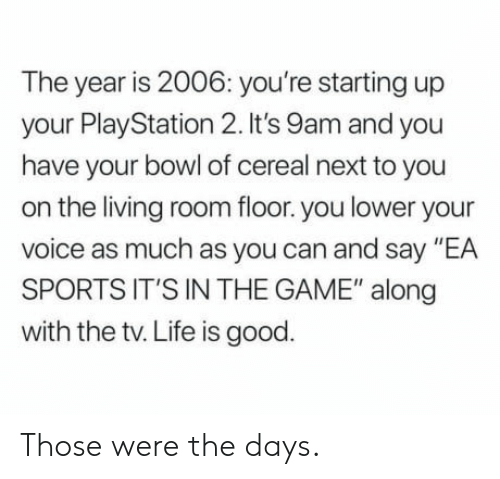"""Life, PlayStation, and Sports: The year is 2006: you're starting up  your PlayStation 2. It's 9am and you  have your bowl of cereal next to you  on the living room floor. you lower your  voice as much as you can and say """"EA  SPORTS IT'S IN THE GAME"""" along  with the tv. Life is good. Those were the days."""
