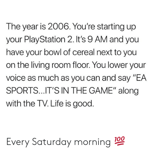 "ballmemes.com: The year is 2006. You're starting up  your PlayStation 2.It's 9 AM and you  have your bowl of cereal next to you  on the living room floor. You lower your  voice as much as you can and say ""EA  SPORTS..IT'S IN THE GAME"" along  with the TV. Life is good. Every Saturday morning 💯"